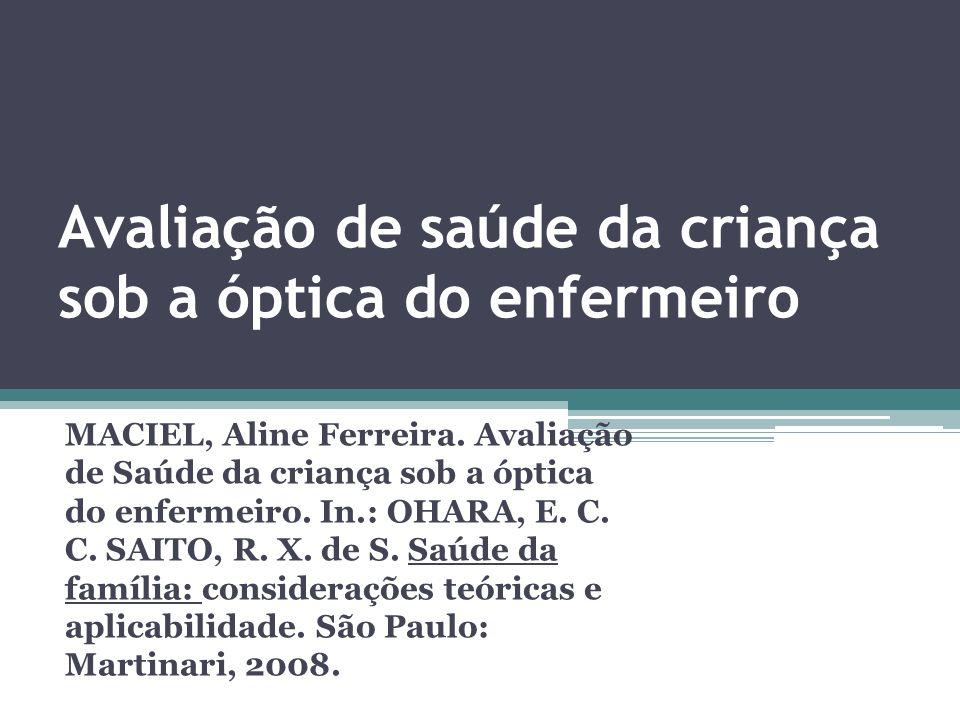 Avaliação de saúde da criança sob a óptica do enfermeiro MACIEL, Aline Ferreira. Avaliação de Saúde da criança sob a óptica do enfermeiro. In.: OHARA,