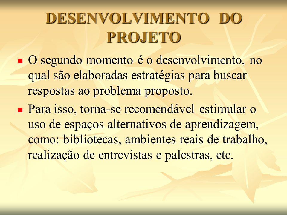 DESENVOLVIMENTO DO PROJETO O segundo momento é o desenvolvimento, no qual são elaboradas estratégias para buscar respostas ao problema proposto. O seg