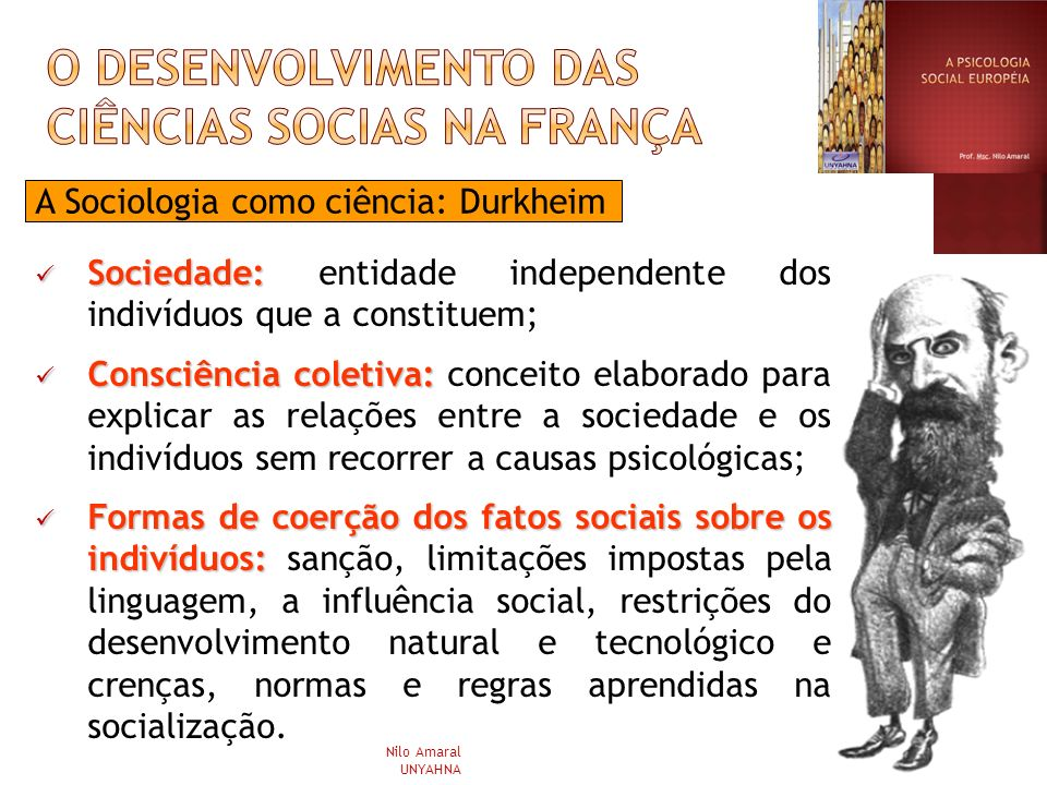 A Sociologia como ciência: Durkheim Influência de Durkheim para a Psicologia Social: o conceito de representações coletivas; Representações coletivas: Representações coletivas: mitos, religião, filosofia, ciência e todas as formas de conhecimento; Influência no pensamento de Piaget, Bartlett e Sege Moscovici (representações sociais) Nilo Amaral UNYAHNA