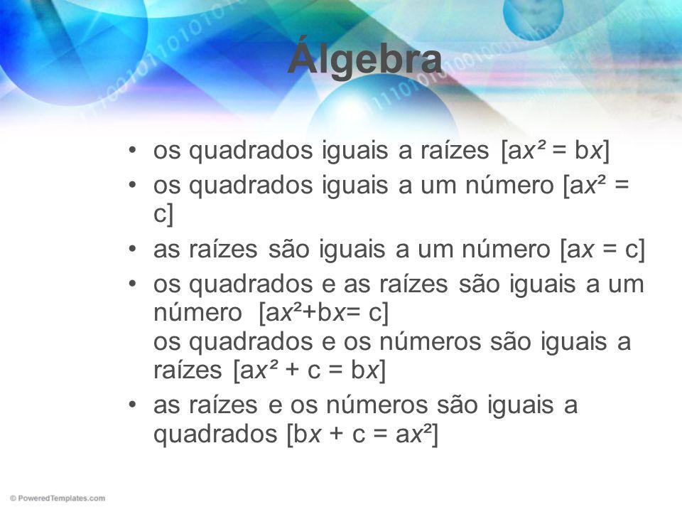 Álgebra os quadrados iguais a raízes [ax² = bx] os quadrados iguais a um número [ax² = c] as raízes são iguais a um número [ax = c] os quadrados e as