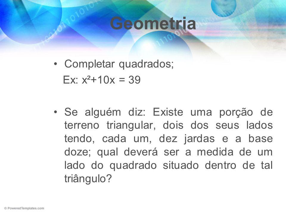 Geometria Completar quadrados; Ex: x²+10x = 39 Se alguém diz: Existe uma porção de terreno triangular, dois dos seus lados tendo, cada um, dez jardas