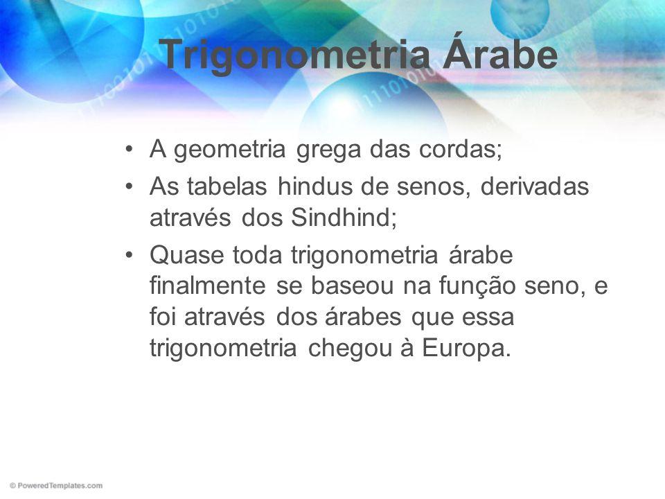 Trigonometria Árabe A geometria grega das cordas; As tabelas hindus de senos, derivadas através dos Sindhind; Quase toda trigonometria árabe finalment