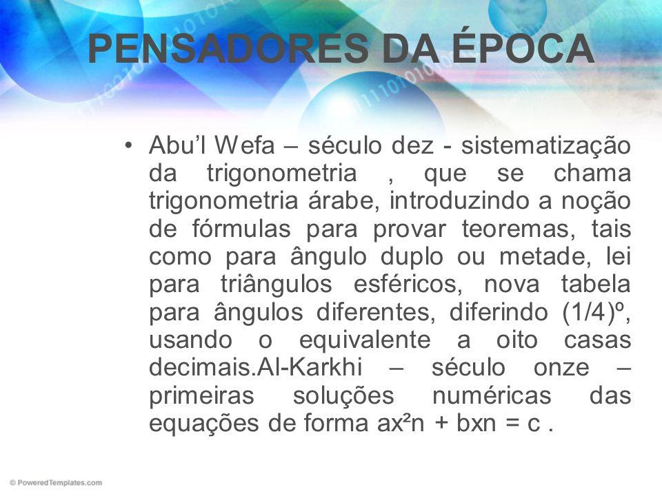 PENSADORES DA ÉPOCA Abul Wefa – século dez - sistematização da trigonometria, que se chama trigonometria árabe, introduzindo a noção de fórmulas para