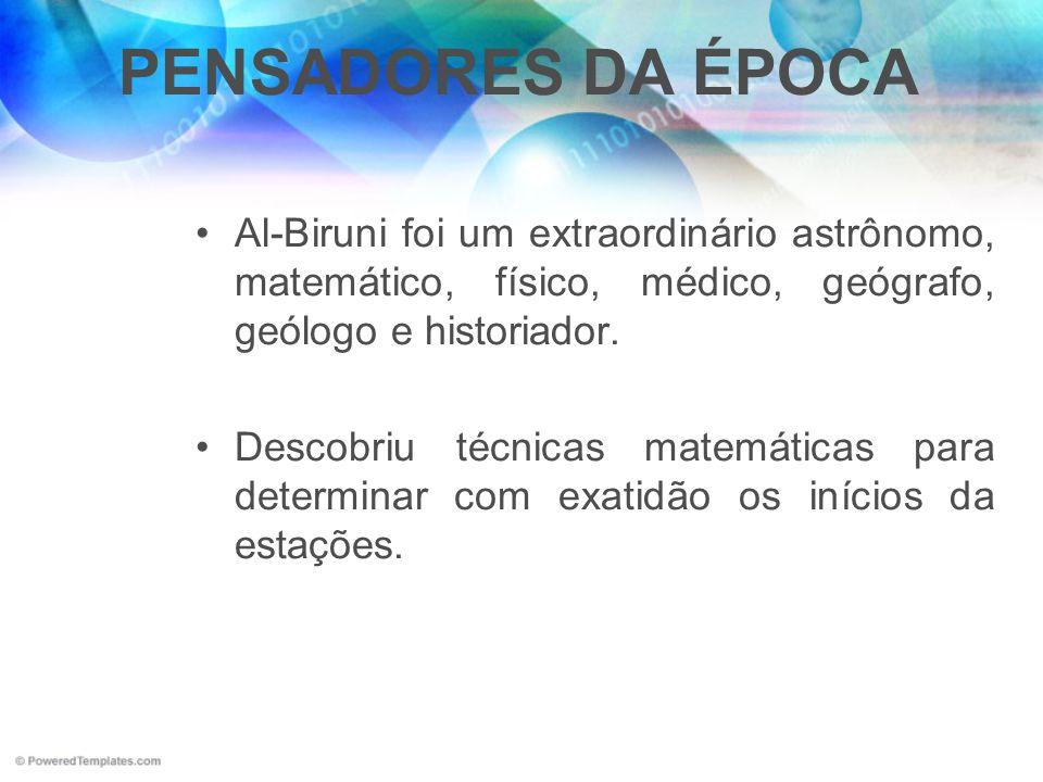 PENSADORES DA ÉPOCA Al-Biruni foi um extraordinário astrônomo, matemático, físico, médico, geógrafo, geólogo e historiador. Descobriu técnicas matemát