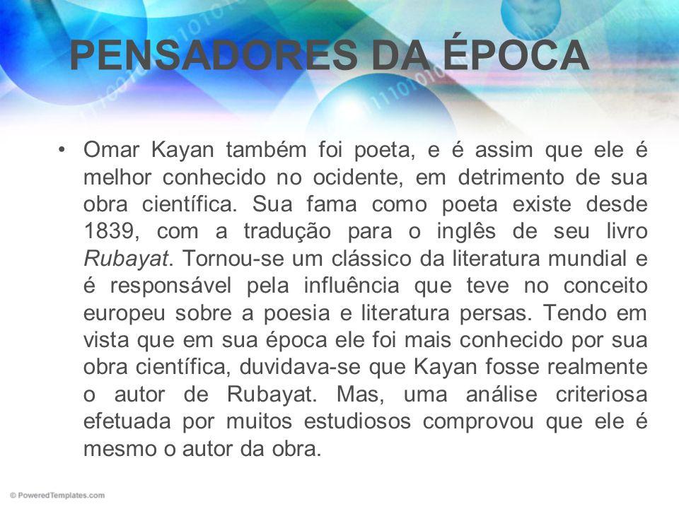 PENSADORES DA ÉPOCA Omar Kayan também foi poeta, e é assim que ele é melhor conhecido no ocidente, em detrimento de sua obra científica. Sua fama como