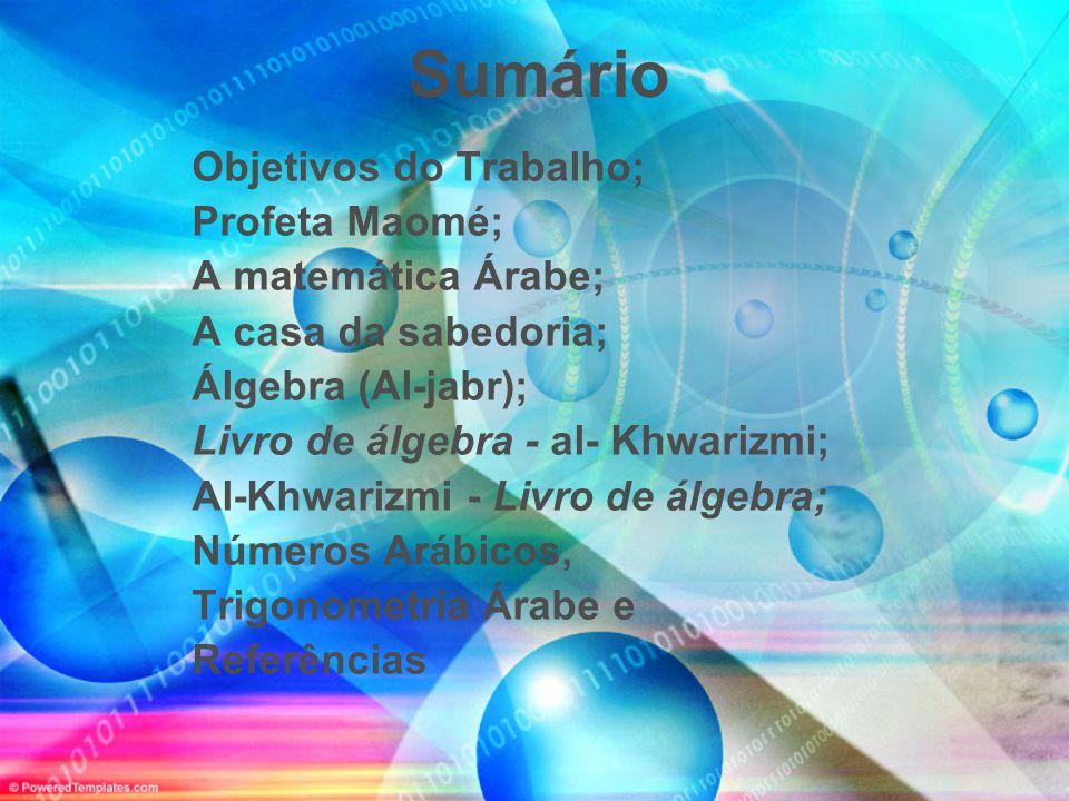 Sumário Objetivos do Trabalho; Profeta Maomé; A matemática Árabe; A casa da sabedoria; Álgebra (Al-jabr); Livro de álgebra - al- Khwarizmi; Al-Khwariz