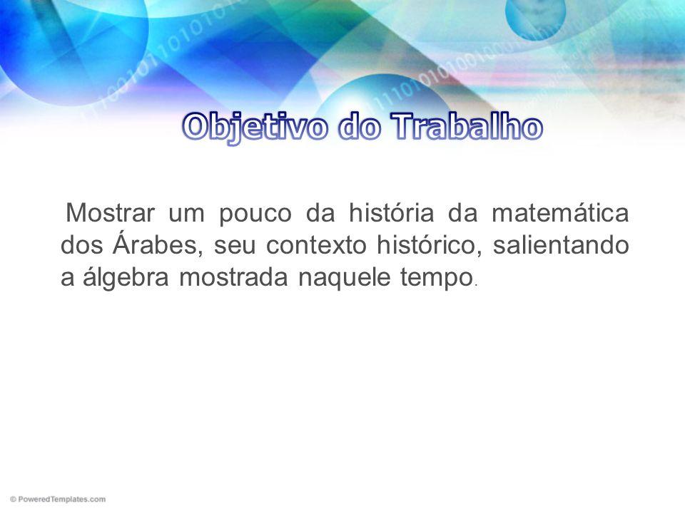 Mostrar um pouco da história da matemática dos Árabes, seu contexto histórico, salientando a álgebra mostrada naquele tempo.