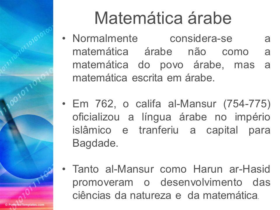 Normalmente considera-se a matemática árabe não como a matemática do povo árabe, mas a matemática escrita em árabe. Em 762, o califa al-Mansur (754-77