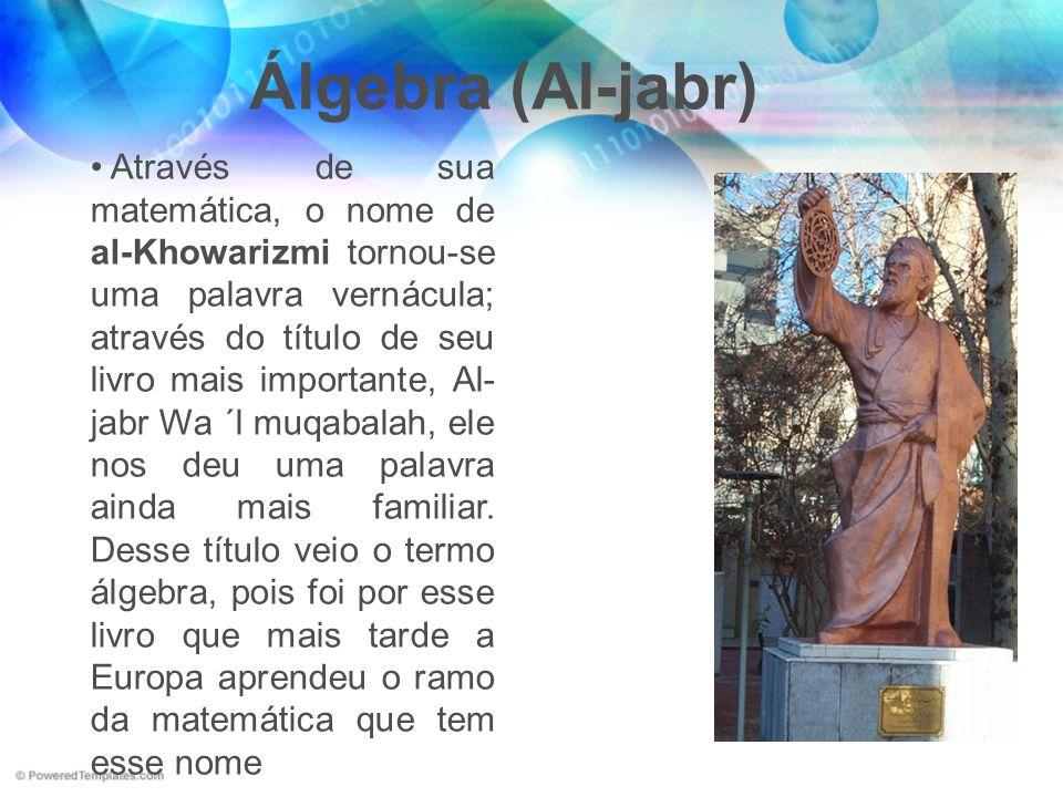 Álgebra (Al-jabr) Através de sua matemática, o nome de al-Khowarizmi tornou-se uma palavra vernácula; através do título de seu livro mais importante,