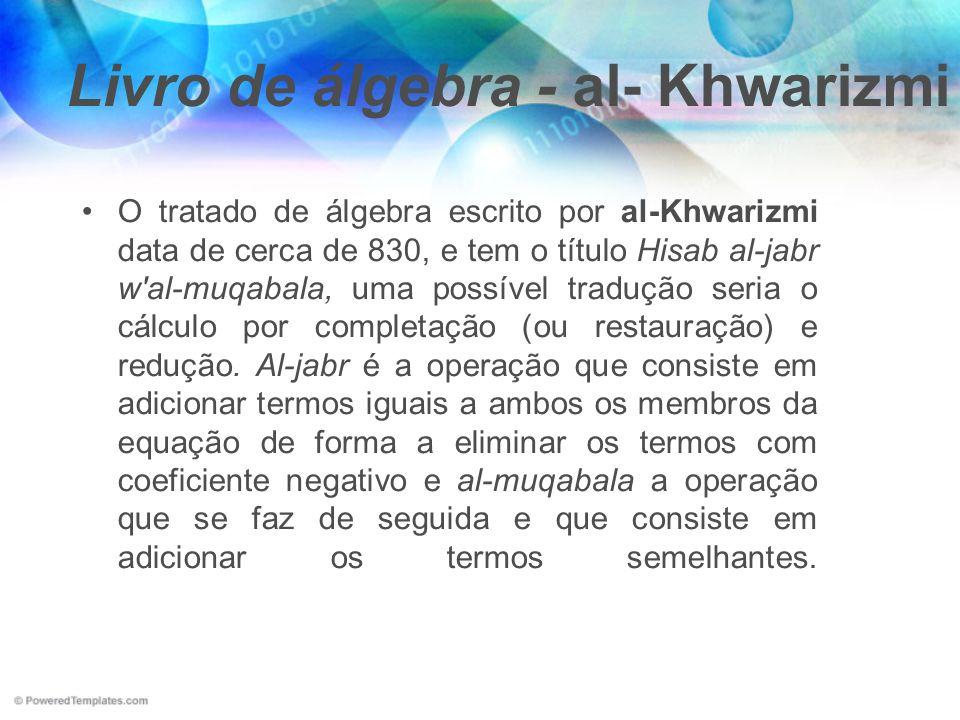 Livro de álgebra - al- Khwarizmi O tratado de álgebra escrito por al-Khwarizmi data de cerca de 830, e tem o título Hisab al-jabr w'al-muqabala, uma p