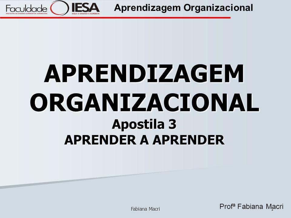 Profª Fabiana Macri Aprendizagem Organizacional Fabiana Macri1 APRENDIZAGEM ORGANIZACIONAL Apostila 3 APRENDER A APRENDER