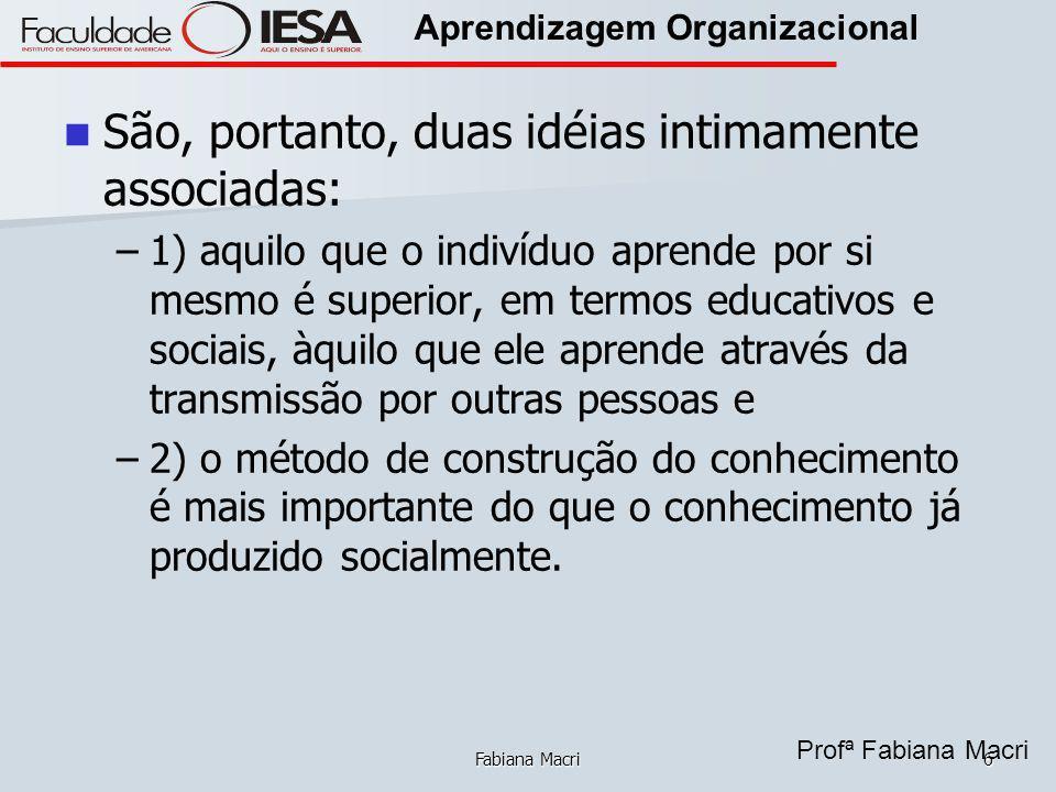Profª Fabiana Macri Aprendizagem Organizacional Fabiana Macri6 São, portanto, duas idéias intimamente associadas: – –1) aquilo que o indivíduo aprende