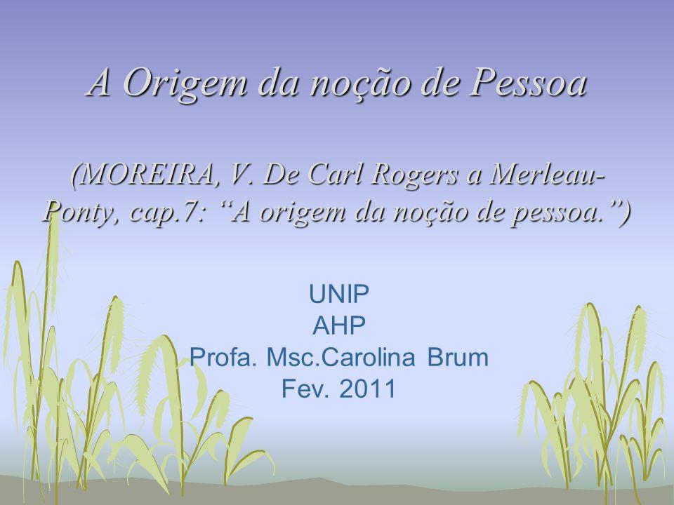 A Origem da noção de Pessoa (MOREIRA, V. De Carl Rogers a Merleau- Ponty, cap.7: A origem da noção de pessoa.) UNIP AHP Profa. Msc.Carolina Brum Fev.