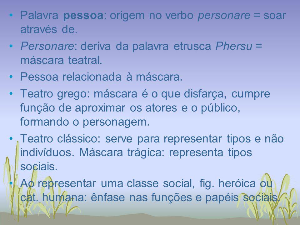 Palavra pessoa: origem no verbo personare = soar através de. Personare: deriva da palavra etrusca Phersu = máscara teatral. Pessoa relacionada à másca
