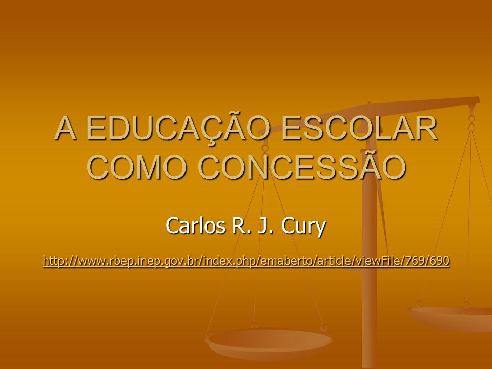 A EDUCAÇÃO ESCOLAR COMO CONCESSÃO Carlos R. J. Cury http://www.rbep.inep.gov.br/index.php/emaberto/article/viewFile/769/690