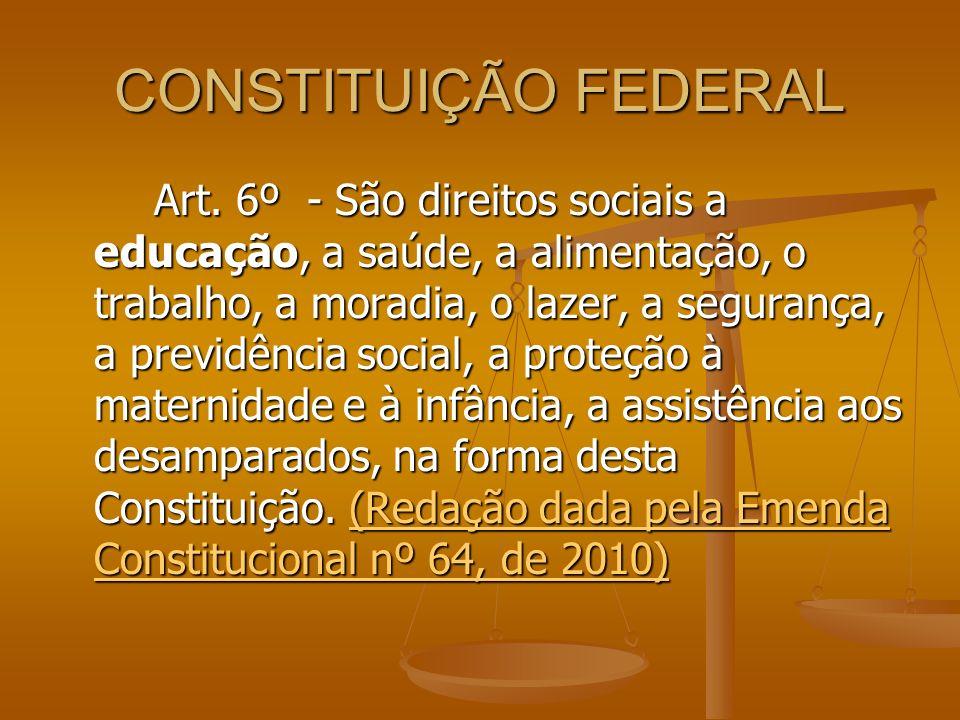 CONSTITUIÇÃO FEDERAL Art. 6º - São direitos sociais a educação, a saúde, a alimentação, o trabalho, a moradia, o lazer, a segurança, a previdência soc