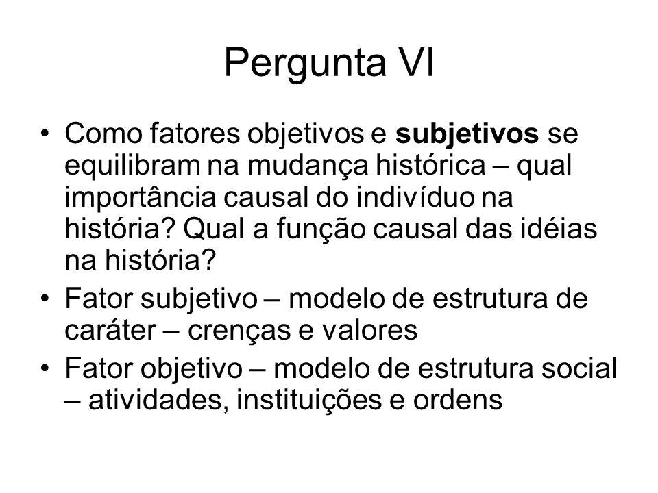 Pergunta VI Como fatores objetivos e subjetivos se equilibram na mudança histórica – qual importância causal do indivíduo na história? Qual a função c