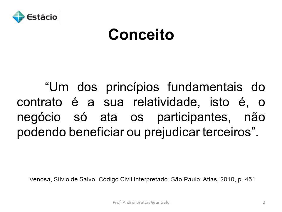 Conceito Prof. Andrei Brettas Grunwald2 Um dos princípios fundamentais do contrato é a sua relatividade, isto é, o negócio só ata os participantes, nã