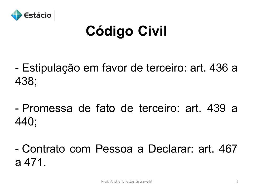Código Civil Prof. Andrei Brettas Grunwald4 - Estipulação em favor de terceiro: art. 436 a 438; - Promessa de fato de terceiro: art. 439 a 440; - Cont