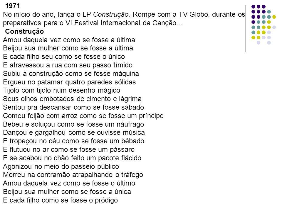 1971 No início do ano, lança o LP Construção. Rompe com a TV Globo, durante os preparativos para o VI Festival Internacional da Canção... Construção A