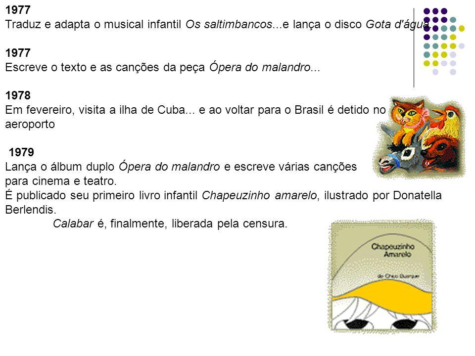 1977 Traduz e adapta o musical infantil Os saltimbancos...e lança o disco Gota d'água. 1977 Escreve o texto e as canções da peça Ópera do malandro...