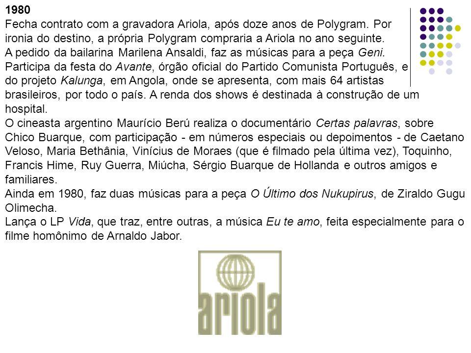 1980 Fecha contrato com a gravadora Ariola, após doze anos de Polygram. Por ironia do destino, a própria Polygram compraria a Ariola no ano seguinte.