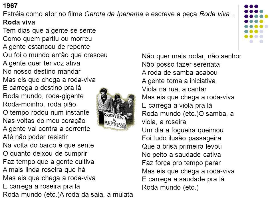 1967 Estréia como ator no filme Garota de Ipanema e escreve a peça Roda viva... Roda viva Tem dias que a gente se sente Como quem partiu ou morreu A g