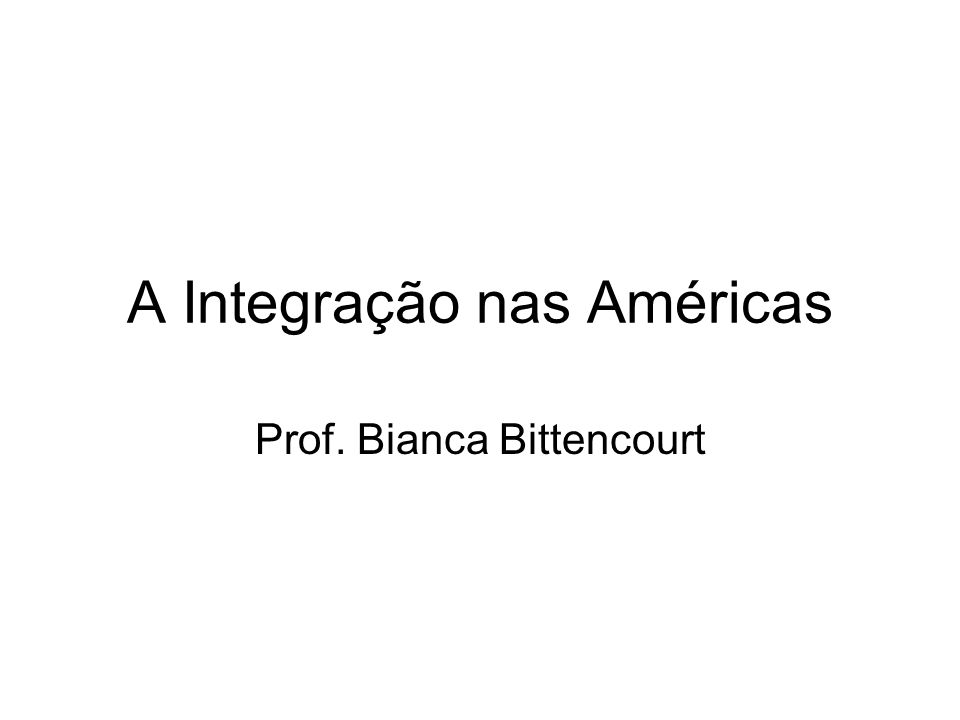 A Integração nas Américas Prof. Bianca Bittencourt