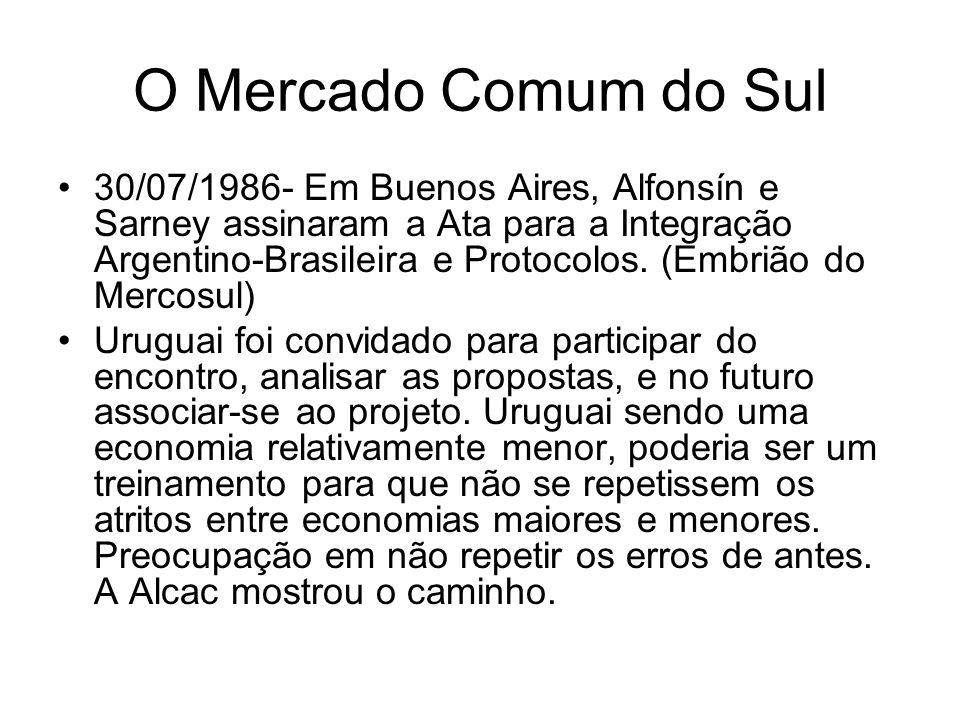 O Mercado Comum do Sul 30/07/1986- Em Buenos Aires, Alfonsín e Sarney assinaram a Ata para a Integração Argentino-Brasileira e Protocolos. (Embrião do