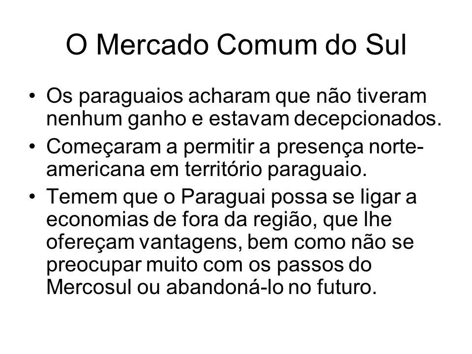 O Mercado Comum do Sul Os paraguaios acharam que não tiveram nenhum ganho e estavam decepcionados. Começaram a permitir a presença norte- americana em