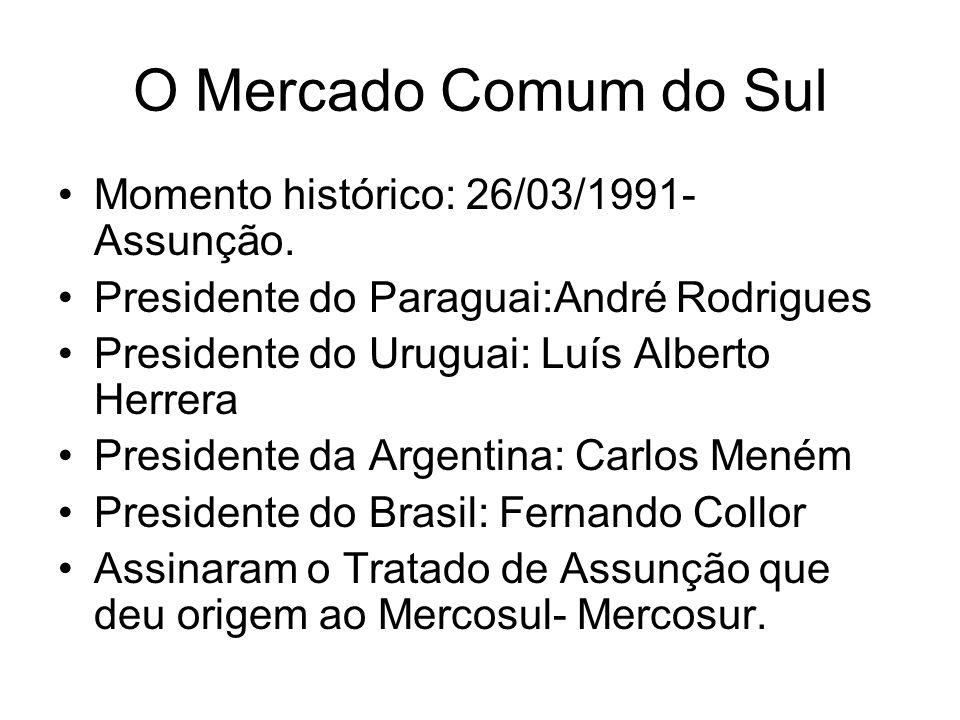 O Mercado Comum do Sul Momento histórico: 26/03/1991- Assunção. Presidente do Paraguai:André Rodrigues Presidente do Uruguai: Luís Alberto Herrera Pre