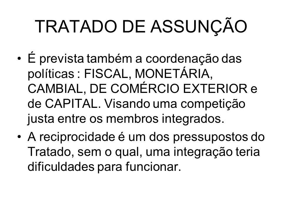 TRATADO DE ASSUNÇÃO É prevista também a coordenação das políticas : FISCAL, MONETÁRIA, CAMBIAL, DE COMÉRCIO EXTERIOR e de CAPITAL. Visando uma competi