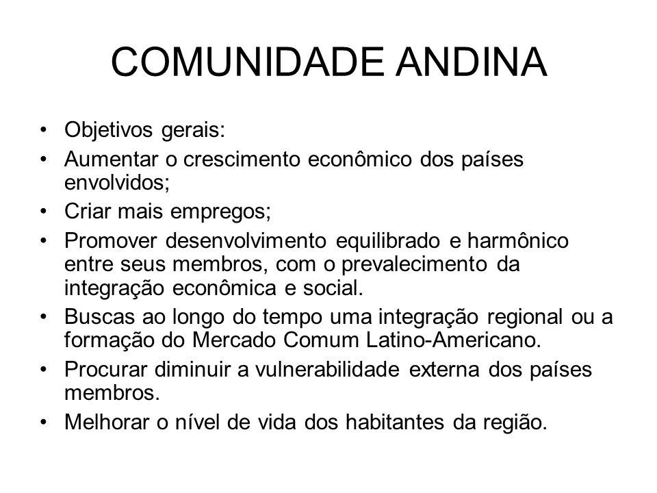 COMUNIDADE ANDINA Objetivos gerais: Aumentar o crescimento econômico dos países envolvidos; Criar mais empregos; Promover desenvolvimento equilibrado