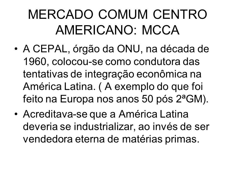 MERCADO COMUM CENTRO AMERICANO: MCCA A CEPAL, órgão da ONU, na década de 1960, colocou-se como condutora das tentativas de integração econômica na Amé