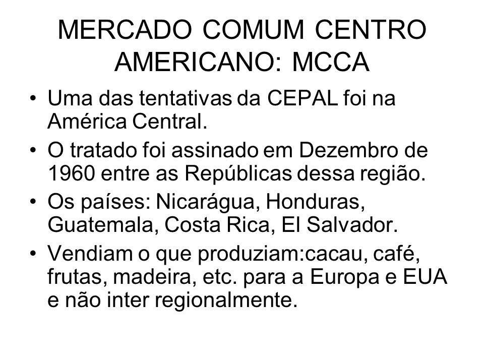 MERCADO COMUM CENTRO AMERICANO: MCCA Uma das tentativas da CEPAL foi na América Central. O tratado foi assinado em Dezembro de 1960 entre as República