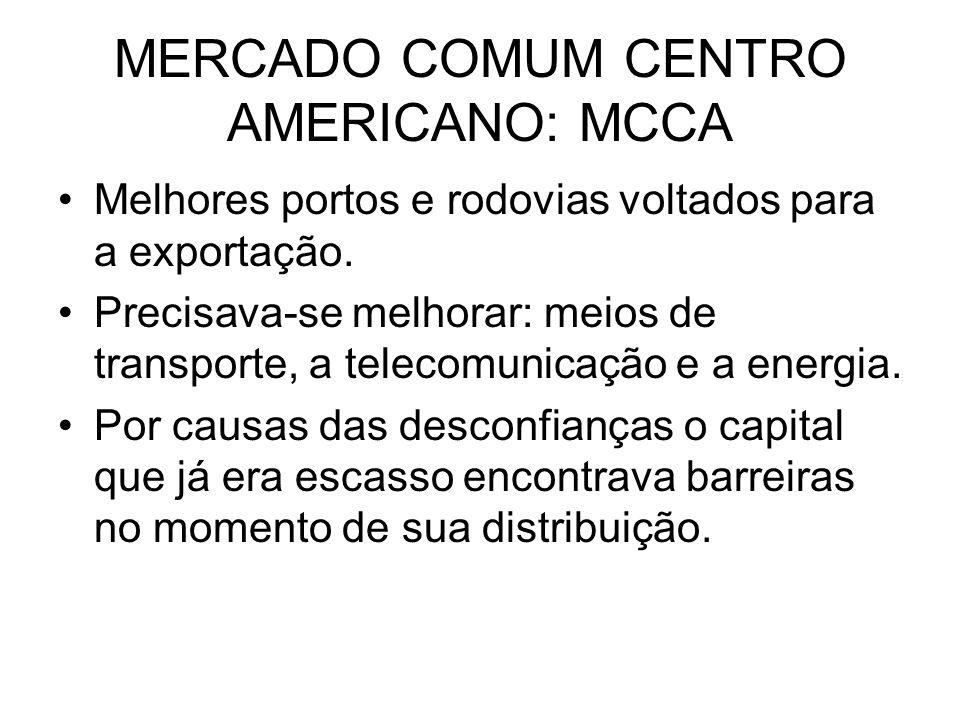 MERCADO COMUM CENTRO AMERICANO: MCCA Melhores portos e rodovias voltados para a exportação. Precisava-se melhorar: meios de transporte, a telecomunica