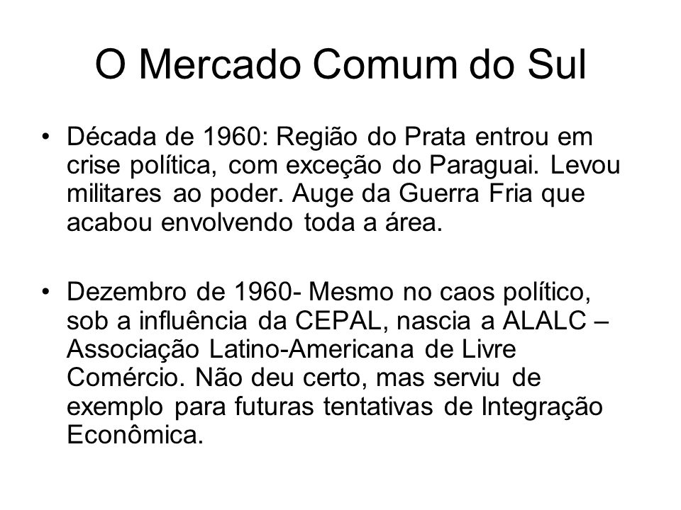 O Mercado Comum do Sul Década de 1960: Região do Prata entrou em crise política, com exceção do Paraguai. Levou militares ao poder. Auge da Guerra Fri