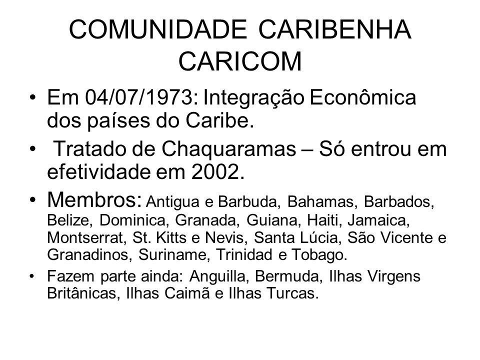 COMUNIDADE CARIBENHA CARICOM Em 04/07/1973: Integração Econômica dos países do Caribe. Tratado de Chaquaramas – Só entrou em efetividade em 2002. Memb