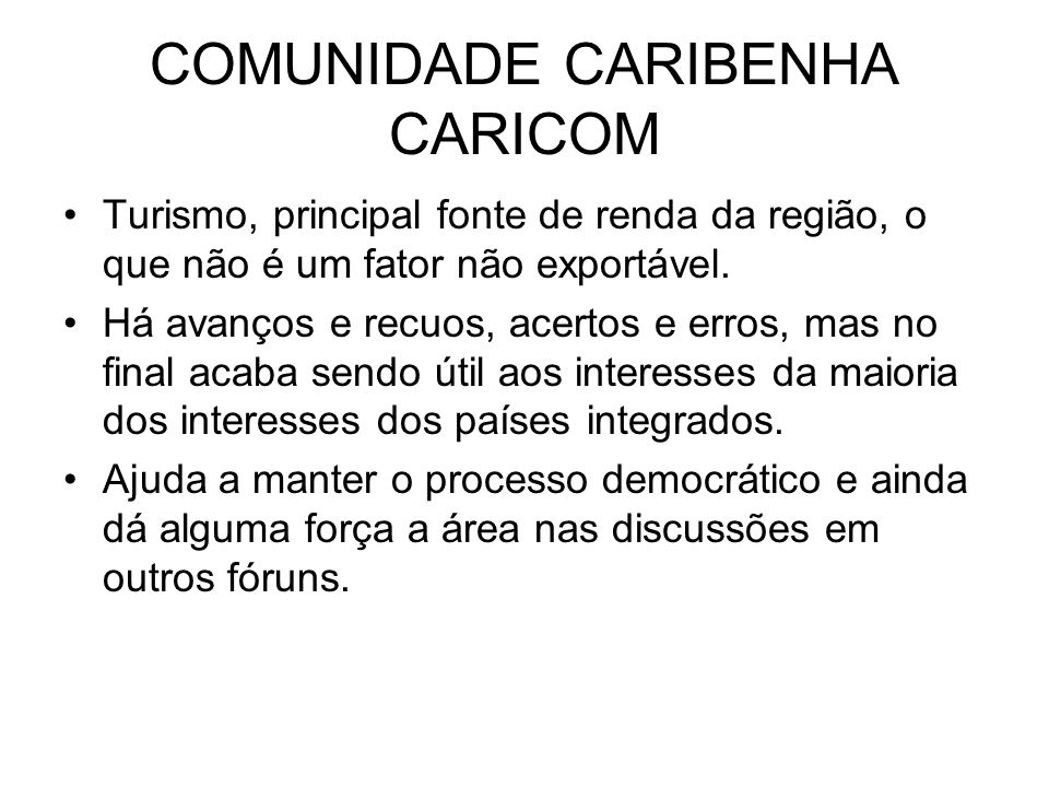 COMUNIDADE CARIBENHA CARICOM Turismo, principal fonte de renda da região, o que não é um fator não exportável. Há avanços e recuos, acertos e erros, m