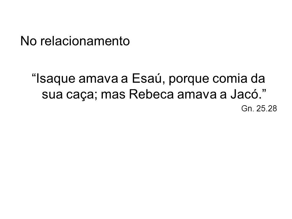 No relacionamento Isaque amava a Esaú, porque comia da sua caça; mas Rebeca amava a Jacó. Gn. 25.28