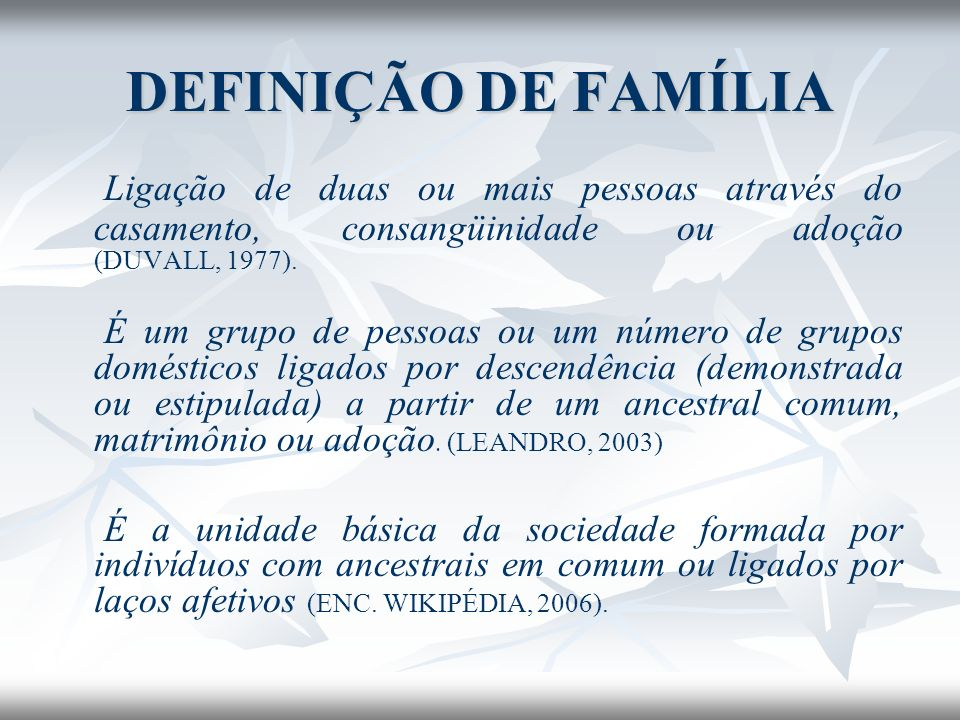 DEFINIÇÃO DE FAMÍLIA Ligação de duas ou mais pessoas através do casamento, consangüinidade ou adoção (DUVALL, 1977). É um grupo de pessoas ou um númer