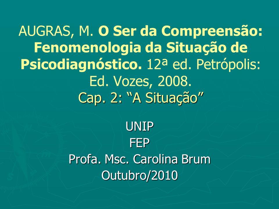 Cap. 2: A Situação AUGRAS, M. O Ser da Compreensão: Fenomenologia da Situação de Psicodiagnóstico. 12ª ed. Petrópolis: Ed. Vozes, 2008. Cap. 2: A Situ