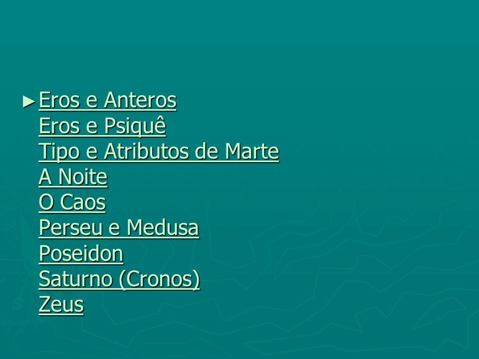 Eros e Anteros Eros e Psiquê Tipo e Atributos de Marte A Noite O Caos Perseu e Medusa Poseidon Saturno (Cronos) Zeus Eros e Anteros Eros e Psiquê Tipo