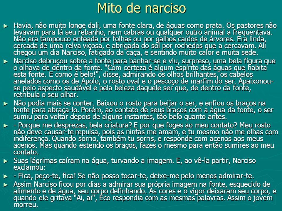 Mito de narciso Havia, não muito longe dali, uma fonte clara, de águas como prata. Os pastores não levavam para lá seu rebanho, nem cabras ou qualquer