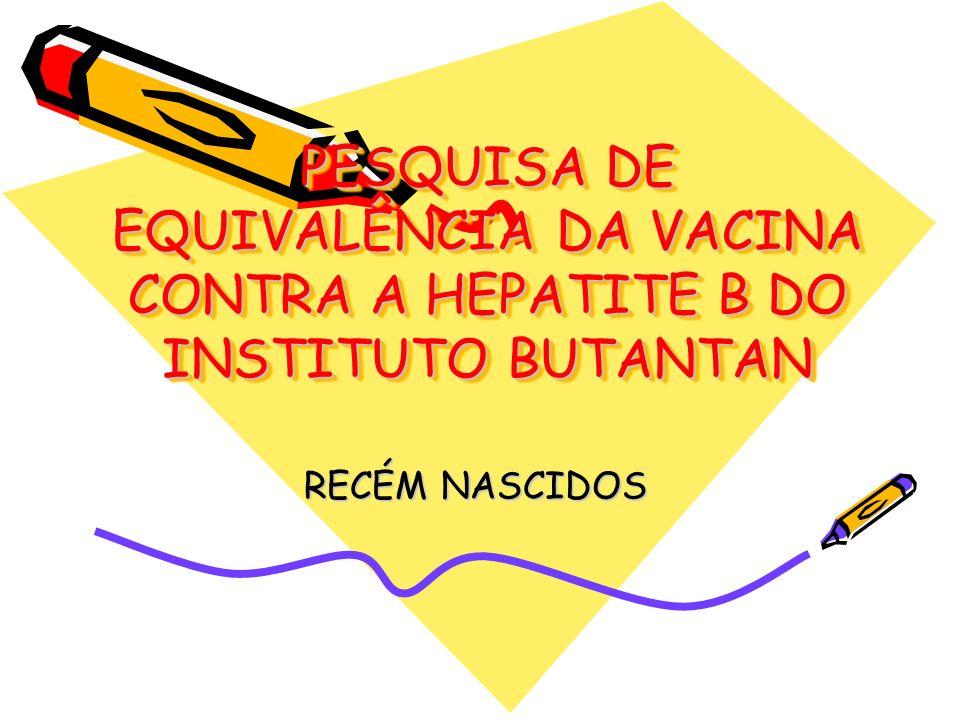PESQUISA DE EQUIVALÊNCIA DA VACINA CONTRA A HEPATITE B DO INSTITUTO BUTANTAN RECÉM NASCIDOS