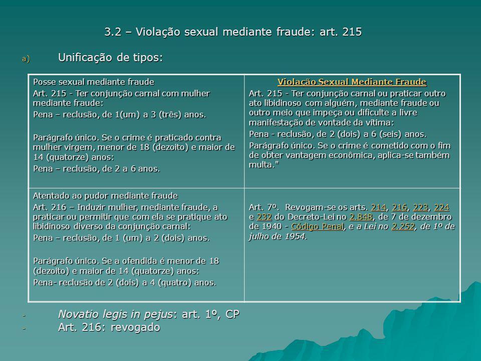 3.2 – Violação sexual mediante fraude: art. 215 a) Unificação de tipos: - Novatio legis in pejus: art. 1º, CP - Art. 216: revogado Posse sexual median