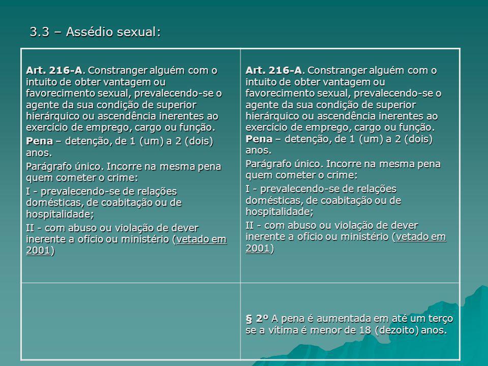 3.3 – Assédio sexual: Art. 216-A. Constranger alguém com o intuito de obter vantagem ou favorecimento sexual, prevalecendo-se o agente da sua condição