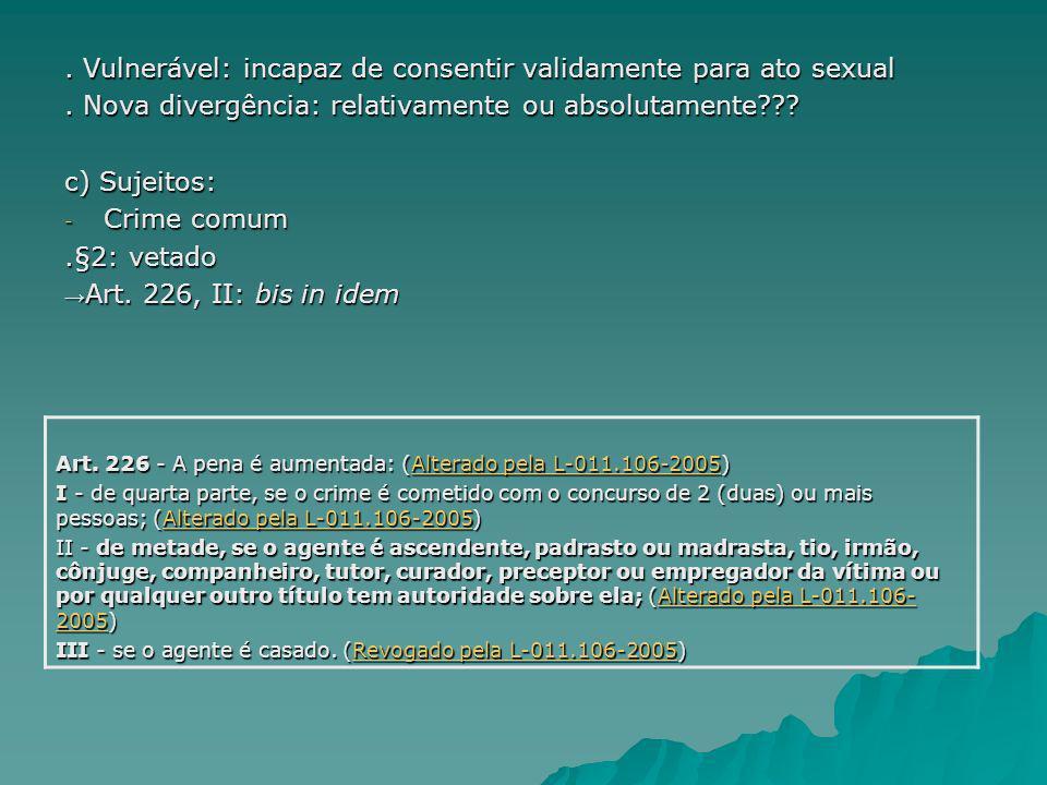 . Vulnerável: incapaz de consentir validamente para ato sexual. Nova divergência: relativamente ou absolutamente??? c) Sujeitos: - Crime comum.§2: vet