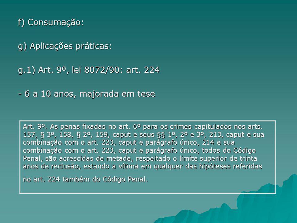 f) Consumação: g) Aplicações práticas: g.1) Art. 9º, lei 8072/90: art. 224 - 6 a 10 anos, majorada em tese Art. 9º. As penas fixadas no art. 6º para o