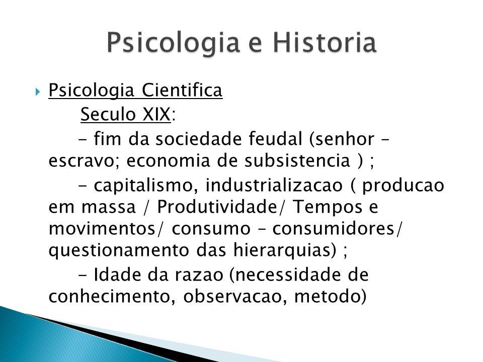 Psicologia Cientifica Seculo XIX: - fim da sociedade feudal (senhor – escravo; economia de subsistencia ) ; - capitalismo, industrializacao ( producao